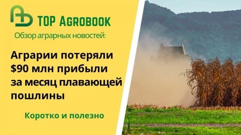 Аграрии потеряли $90 млн прибыли за месяц плавающей пошлины. TOP Agrobook: обзор аграрных новостей