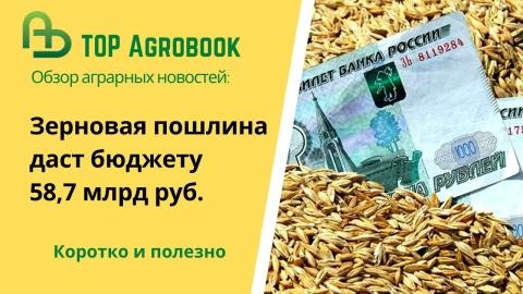 Зерновая пошлина даст бюджету 58,7 млрд руб. TOP Agrobook: обзор аграрных новостей